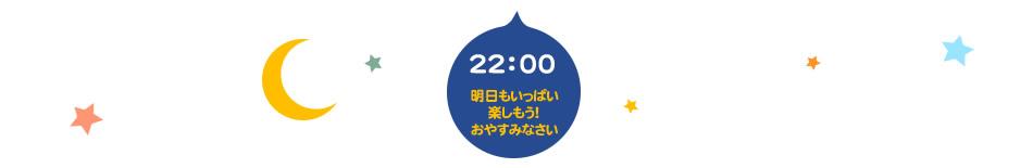 22:00 明日もいっぱい楽しもう!おやすみなさい